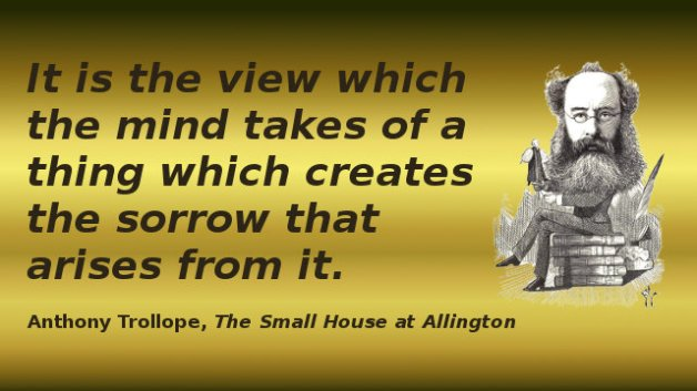 It is the view which the mind takes of a thing which creates the sorrow that arises from it. — Anthony Trollope, The Small House at Allington