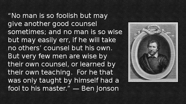 No man is so foolish but may give another good counsel sometimes; and no man is so wise but may easily err, if he will take no others' counsel but his own. But very few men are wise by their own counsel, or learned by their own teaching. For he that was only taught by himself had a fool to his master. — Ben Jonson