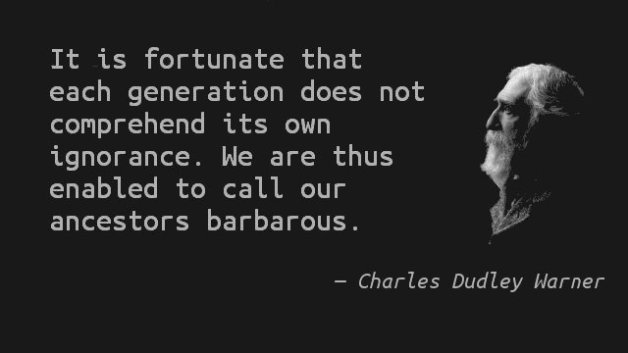 It is fortunate that each generation does not comprehend its own ignorance. We are thus enabled to call our ancestors barbarous. — Charles Dudley Warner