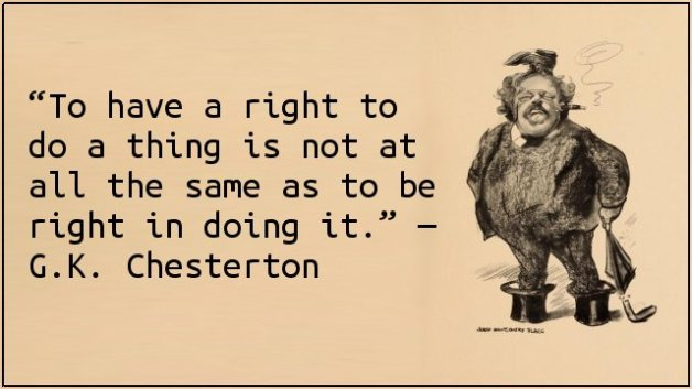 To have a right to do a thing is not at all the same as to be right in doing it. — G.K. Chesterton