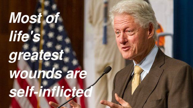Most of life's greatest wounds are self-inflicted — Bill Clinton