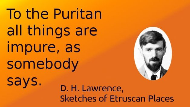 To the Puritan all things are impure, as somebody says.