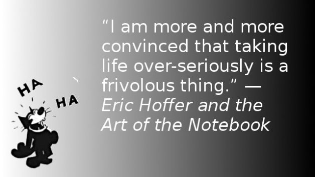 I am more and more convinced that taking life over-seriously is a frivolous thing. — Eric Hoffer and the Art of the Notebook