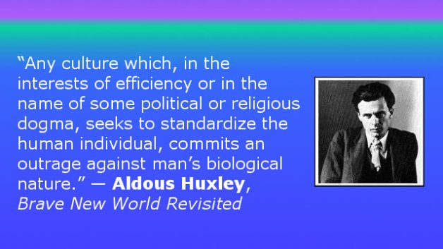 Any culture which, in the interests of efficiency or in the name of some political or religious dogma, seeks to standardize the human individual, commits an outrage against man's biological nature. — Aldous Huxley, Brave New World Revisited