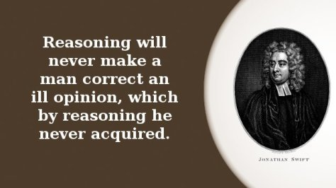 Reasoning will never make a man correct an ill opinion, which by reasoning he never acquired.