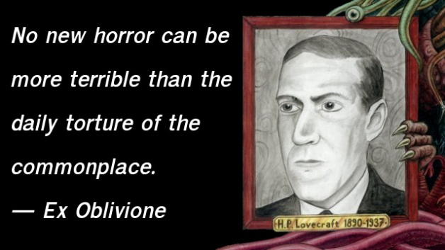 No new horror can be more terrible than the daily torture of the commonplace. — H.P. Lovecraft, Ex Oblivione