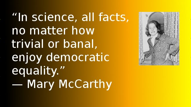 In science, all facts, no matter how trivial or banal, enjoy democratic equality. — Mary McCarthy