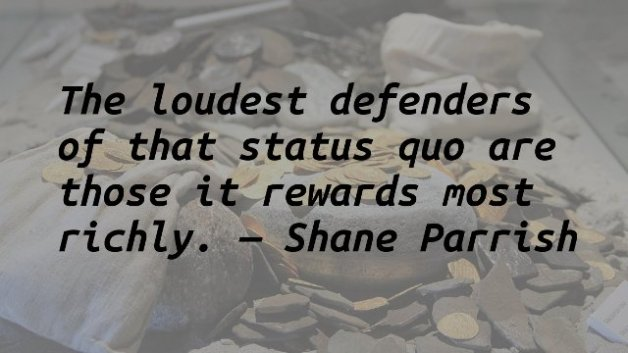 The loudest defenders of that status quo are those it rewards most richly.