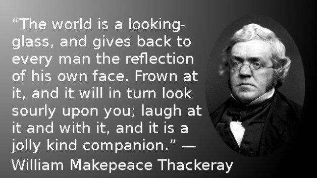 The world is a looking-glass, and gives back to every man the reflection of his own face. Frown at it, and it will in turn look sourly upon you; laugh at it and with it, and it is a jolly kind companion. — William Makepeace Thackeray