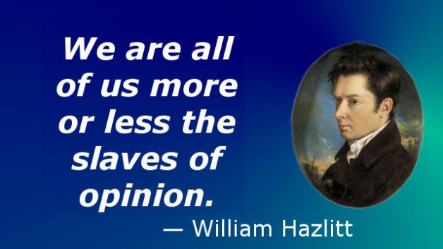We are all of us more or less the slaves of opinion. — William Hazlitt