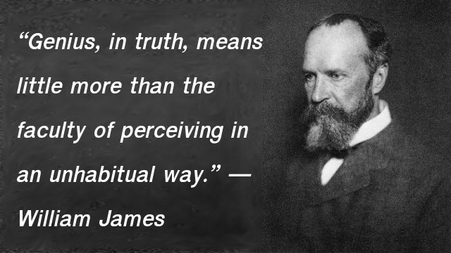Genius, in truth, means little more than the faculty of perceiving in an unhabitual way. — William James, The Principles of Psychology