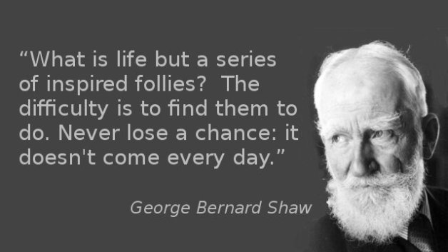 What is life but a series of inspired follies? The difficulty is to find them to do. Never lose a chance: it doesn't come every day.