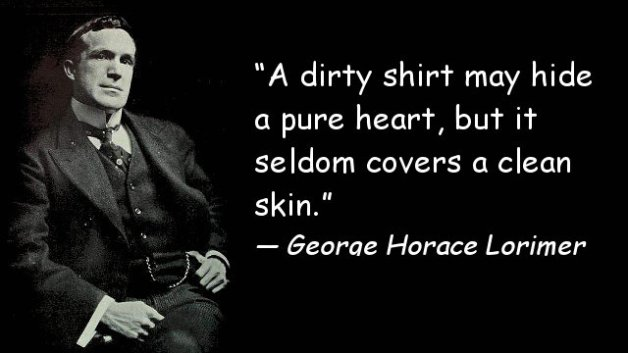 A dirty shirt may hide a pure heart, but it seldom covers a clean skin.