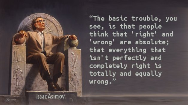 The basic trouble, you see, is that people think that 'right' and 'wrong' are absolute; that everything that isn't perfectly and completely right is totally and equally wrong.
