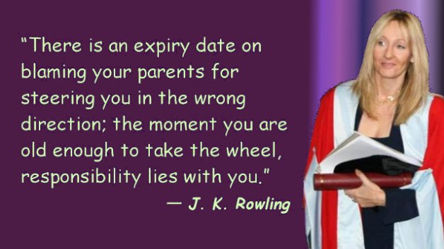 There is an expiry date on blaming your parents for steering you in the wrong direction; the moment you are old enough to take the wheel, responsibility lies with you.