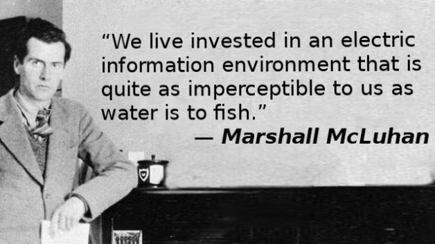 We live invested in an electric information environment that is quite as imperceptible to us as water is to fish.