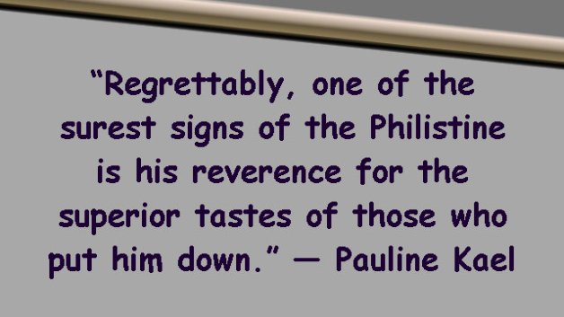 Regrettably, one of the surest signs of the Philistine is his reverence for the superior tastes of those who put him down.