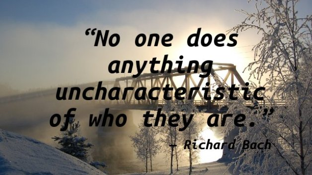 No one does anything uncharacteristic of who they are.