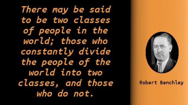 There may be said to be two classes of people in the world; those who constantly divide the people of the world into two classes, and those who do not.