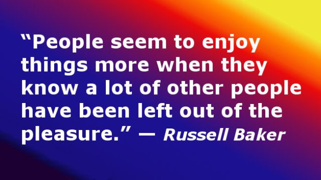 People seem to enjoy things more when they know a lot of other people have been left out of the pleasure.