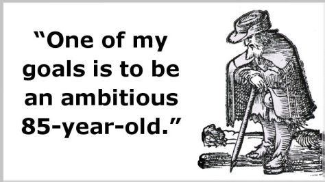 One of my goals is to be an ambitious 85-year-old.
