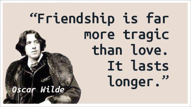 Friendship is far more tragic than love. It lasts longer.