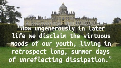 How ungenerously in later life we disclaim the virtuous moods of our youth, living in retrospect long, summer days of unreflecting dissipation.
