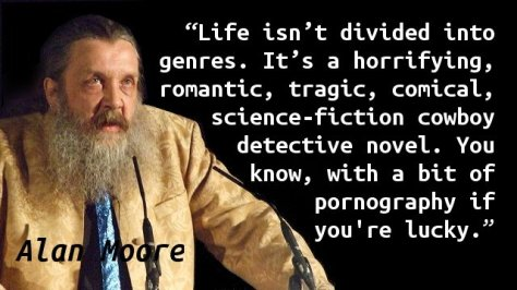 Life isn't divided into genres. It's a horrifying, romantic, tragic, comical, science-fiction cowboy detective novel. You know, with a bit of pornography if you're lucky.
