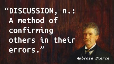 DISCUSSION, n. A method of confirming others in their errors.