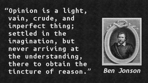 Opinion is a light, vain, crude, and imperfect thing; settled in the imagination, but never arriving at the understanding, there to obtain the tincture of reason.
