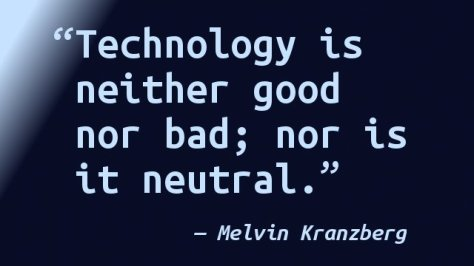 Technology is neither good nor bad; nor is it neutral.