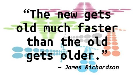 The new gets old much faster than the old gets older.