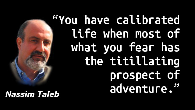 You have calibrated life when most of what you fear has the titillating prospect of adventure.