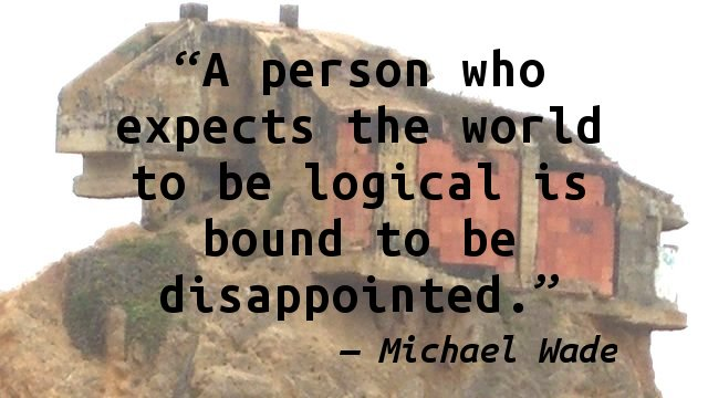 A person who expects the world to be logical is bound to be disappointed.