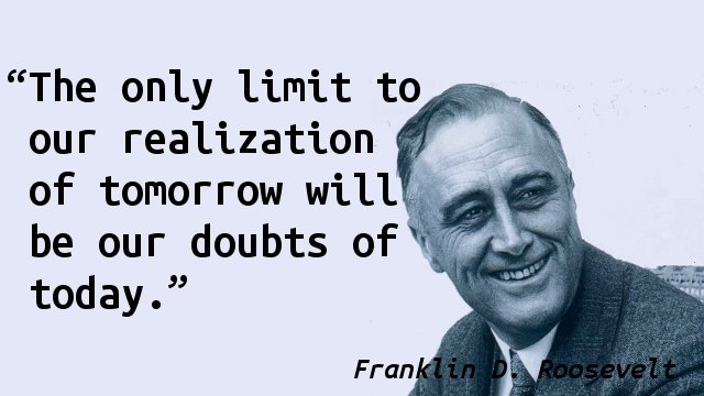 The only limit to our realization of tomorrow will be our doubts of today.
