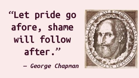 Let pride go afore, shame will follow after.
