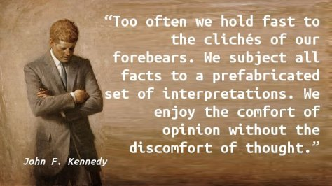 Too often we hold fast to the clichés of our forebears. We subject all facts to a prefabricated set of interpretations. We enjoy the comfort of opinion without the discomfort of thought.