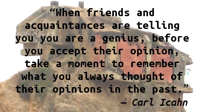 When friends and acquaintances are telling you you are a genius, before you accept their opinion, take a moment to remember what you always thought of their opinions in the past.