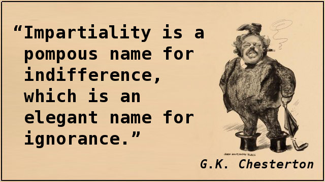 Impartiality is a pompous name for indifference, which is an elegant name for ignorance.