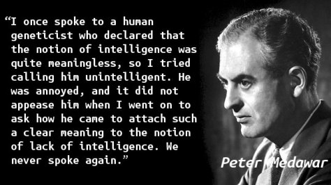 I once spoke to a human geneticist who declared that the notion of intelligence was quite meaningless, so I tried calling him unintelligent. He was annoyed, and it did not appease him when I went on to ask how he came to attach such a clear meaning to the notion of lack of intelligence. We never spoke again.