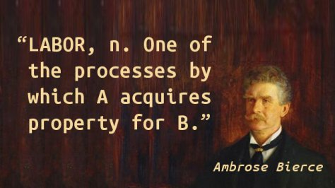 LABOR, n. One of the processes by which A acquires property for B.