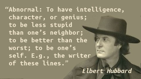 Abnormal: To have intelligence, character, or genius; to be less stupid than one's neighbor; to be better than the worst; to be one's self. E.g., the writer of these lines.