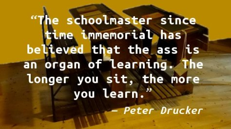 The schoolmaster since time immemorial has believed that the ass is an organ of learning. The longer you sit, the more you learn.