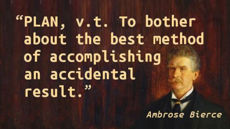 PLAN, v.t. To bother about the best method of accomplishing an accidental result.