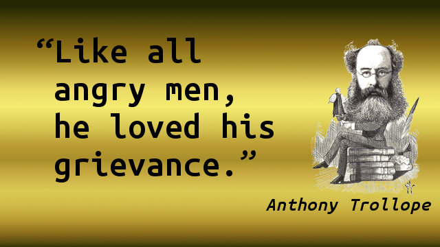Like all angry men, he loved his grievance.
