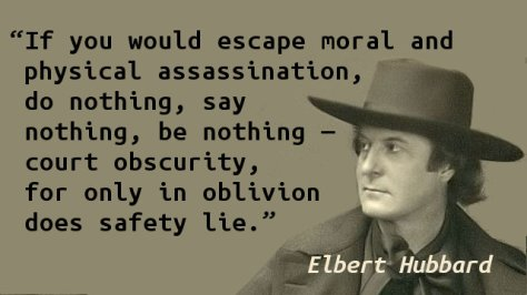 If you would escape moral and physical assassination, do nothing, say nothing, be nothing—court obscurity, for only in oblivion does safety lie.