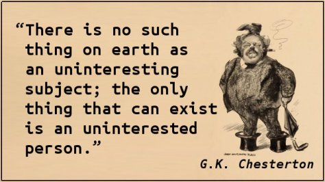 There is no such thing on earth as an uninteresting subject; the only thing that can exist is an uninterested person.