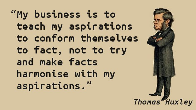My business is to teach my aspirations to conform themselves to fact, not to try and make facts harmonise with my aspirations.
