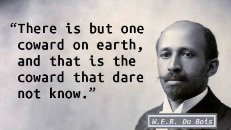 There is but one coward on earth, and that is the coward that dare not know.