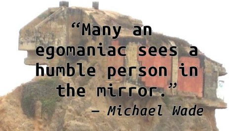 Many an egomaniac sees a humble person in the mirror.